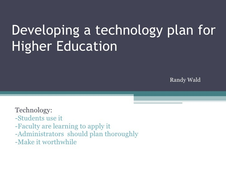 Developing a technology plan for Higher Education Technology: -Students use it -Faculty are learning to apply it -Administ...