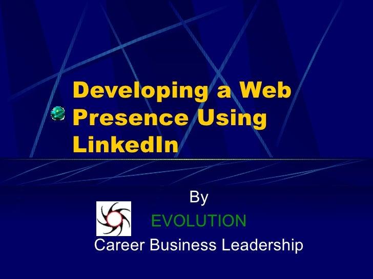 Developing a Web Presence Using  LinkedIn By EVOLUTION Career Business Leadership