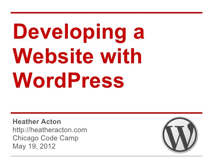 Developing aWebsite withWordPressHeather Actonhttp://heatheracton.comChicago Code CampMay 19, 2012