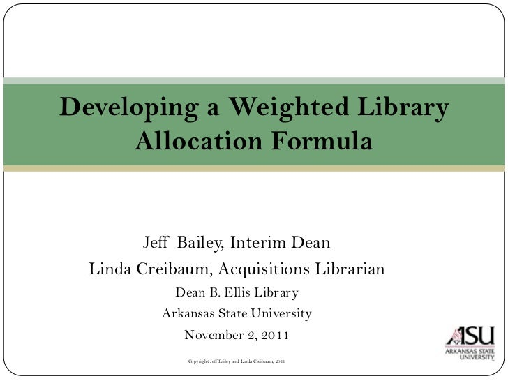 Developing a Weighted Library     Allocation Formula         Jeff Bailey, Interim Dean  Linda Creibaum, Acquisitions Libra...