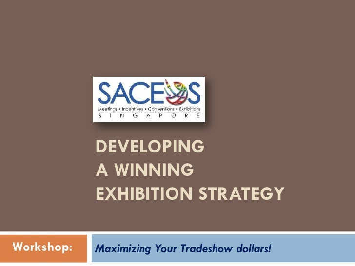 DEVELOPING             A WINNING             EXHIBITION STRATEGY  Workshop:   Maximizing Your Tradeshow dollars!