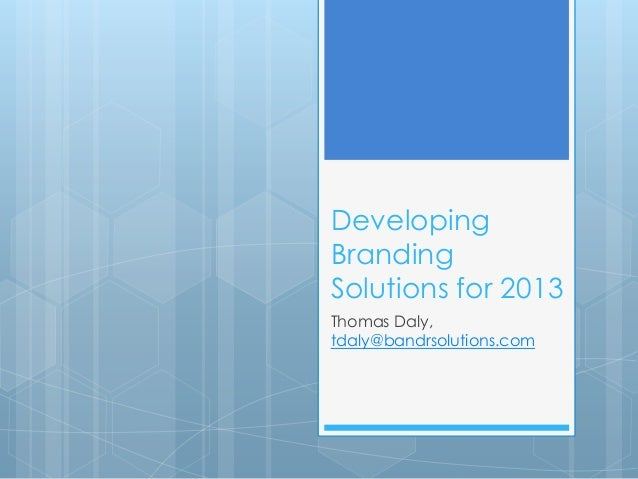 DevelopingBrandingSolutions for 2013Thomas Daly,tdaly@bandrsolutions.com