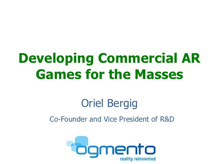 <ul><li>Developing Commercial AR Games for the Masses </li></ul><ul><li>Oriel Bergig </li></ul>Co-Founder and Vice Preside...