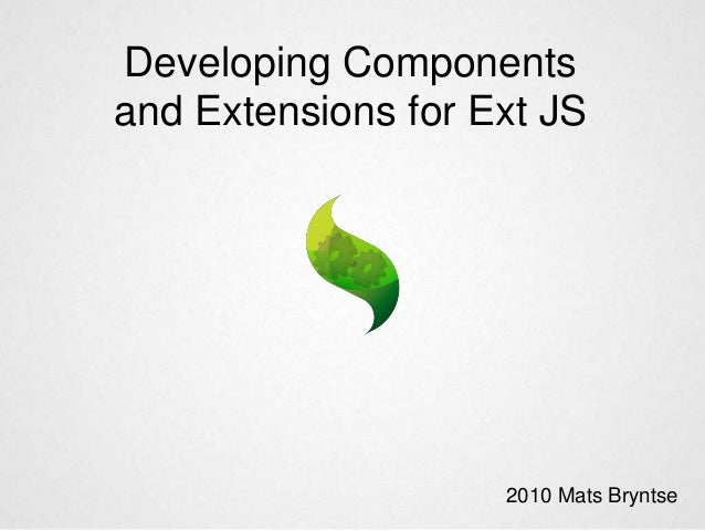 Developing Components and Extensions for Ext JS 2010 Mats Bryntse