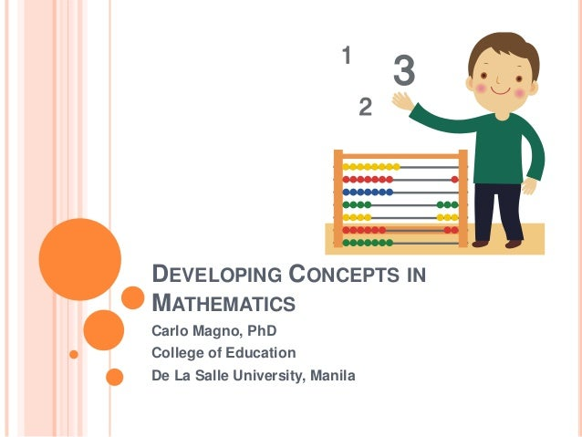 DEVELOPING CONCEPTS IN MATHEMATICS Carlo Magno, PhD College of Education De La Salle University, Manila