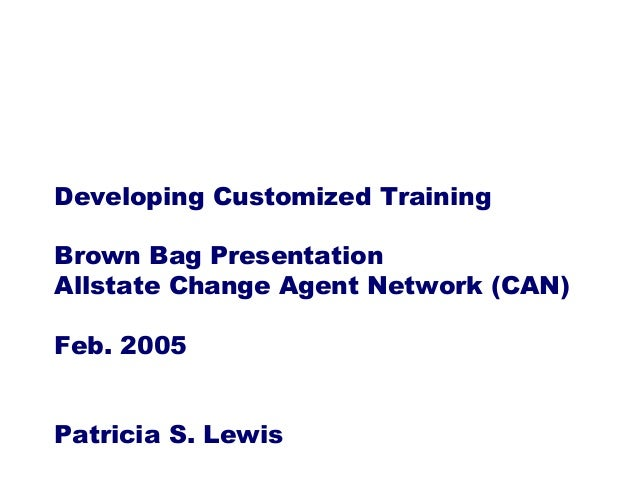 Developing Customized TrainingBrown Bag PresentationAllstate Change Agent Network (CAN)Feb. 2005Patricia S. Lewis