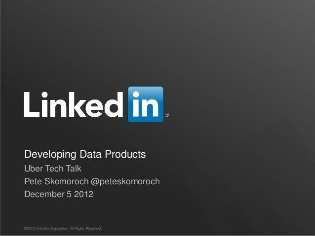 Developing Data ProductsUber Tech TalkPete Skomoroch @peteskomorochDecember 5 2012©2012 LinkedIn Corporation. All Rights R...