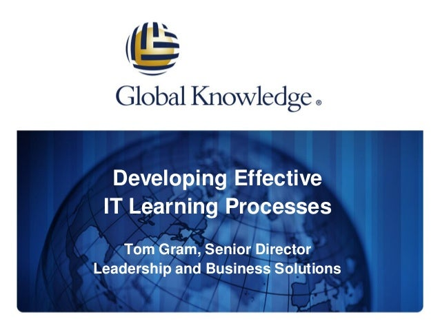 Developing Effective IT Learning Processes Tom Gram, Senior Director Leadership and Business Solutions