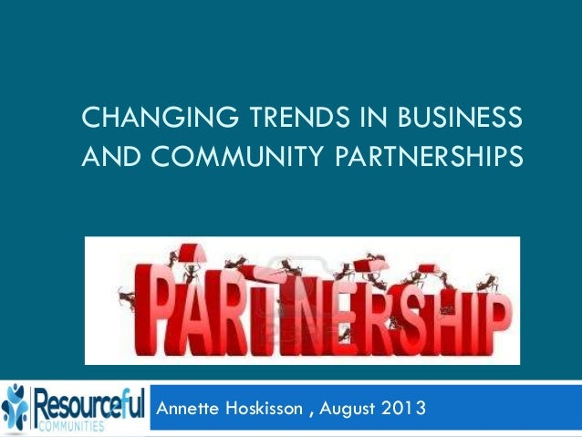 CHANGING TRENDS IN BUSINESS AND COMMUNITY PARTNERSHIPS Annette Hoskisson , August 2013