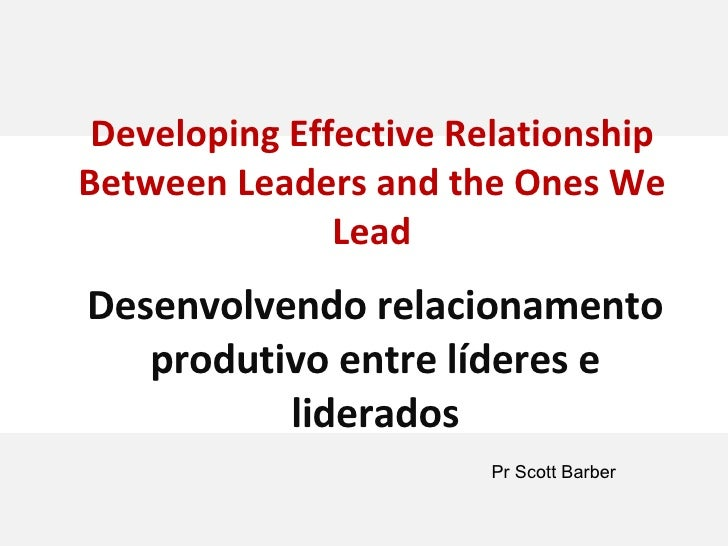Developing Effective Relationship Between Leaders and the Ones We Lead Desenvolvendo relacionamento produtivo entre lídere...