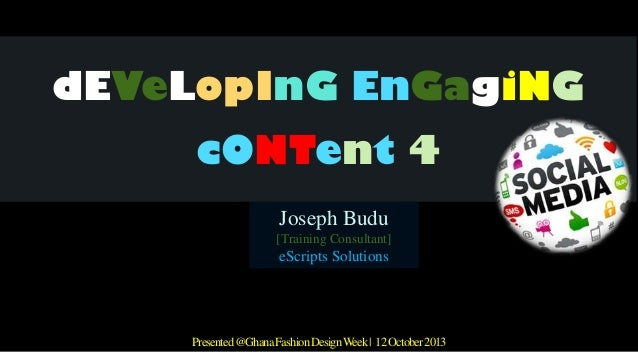 dEVeLopInG EnGagiNG cONTent 4 Joseph Budu [Training Consultant]  eScripts Solutions  Presented @Ghana Fashion Design Week ...