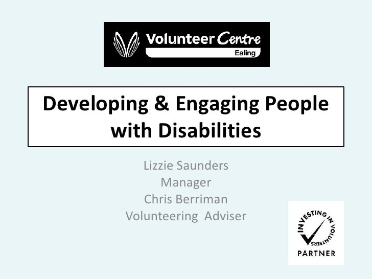 Developing & Engaging People with Disabilities <br />Lizzie Saunders<br />Manager<br />Chris Berriman<br />Volunteering  A...