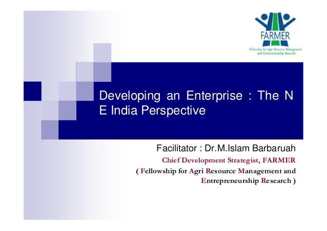 Developing an Enterprise : The N E India Perspective Facilitator : Dr.M.Islam Barbaruah Chief Development Strategist, FARM...