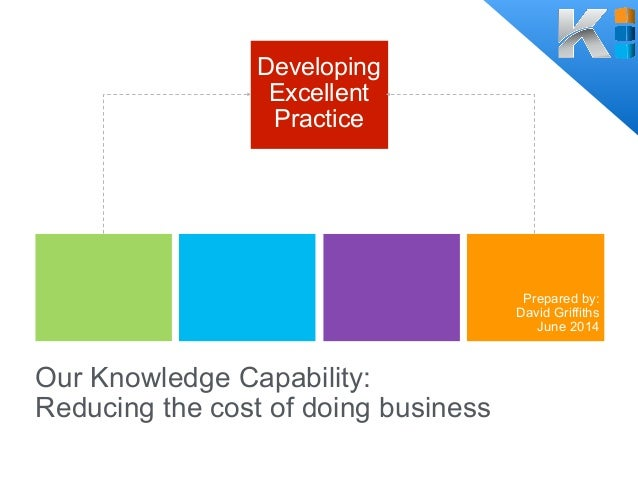 Our Knowledge Capability: Reducing the cost of doing business Developing Excellent Practice Prepared by: David Griffiths J...