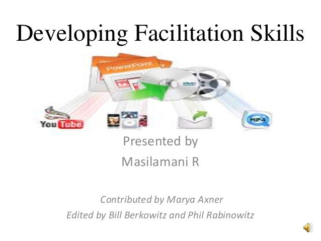 Developing Facilitation Skills  Presented by Masilamani R Contributed by Marya Axner Edited by Bill Berkowitz and Phil Rab...