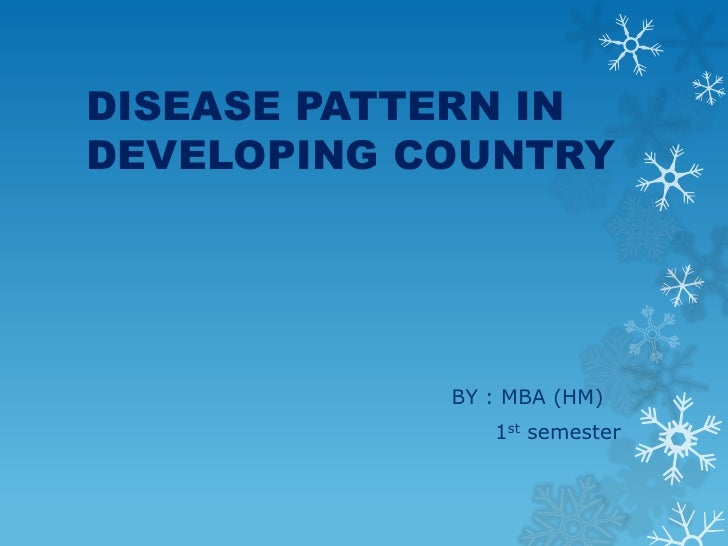 DISEASE PATTERN IN DEVELOPING COUNTRY<br />BY : MBA (HM)<br />1st semester<br />