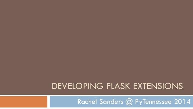 DEVELOPING FLASK EXTENSIONS Rachel Sanders @ PyTennessee 2014