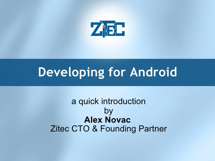 Developing for Android a quick introduction by Alex Novac  Zitec CTO & Founding Partner