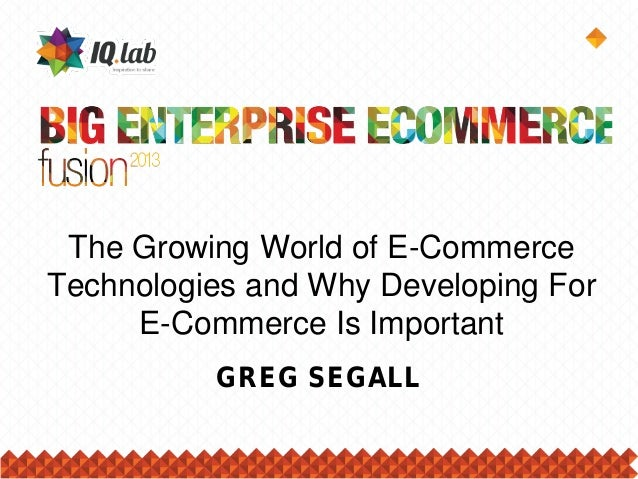 The Growing World of E-Commerce Technologies and Why Developing For E-Commerce Is Important GREG SEGALL