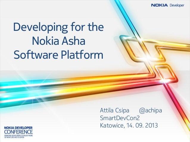 Developing for the Nokia Asha Software Platform Attila Csipa @achipa SmartDevCon2 Katowice, 14. 09. 2013