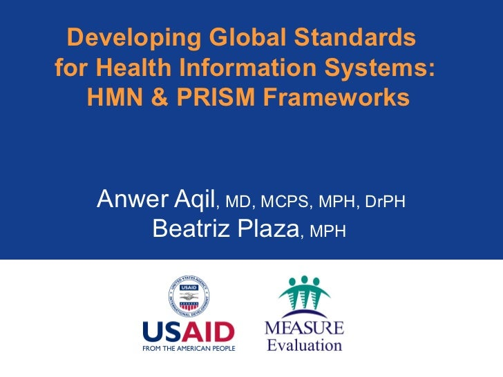 Developing Global Standards  for Health Information Systems:  HMN & PRISM Frameworks Anwer Aqil , MD, MCPS, MPH, DrPH Beat...