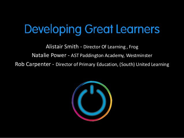 Alistair Smith - Director Of Learning , Frog      Natalie Power - AST Paddington Academy, WestminsterRob Carpenter - Direc...