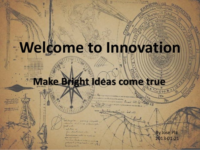 Welcome to Innovation Make Bright Ideas come true                         By Jose Pla                         2013-01-21