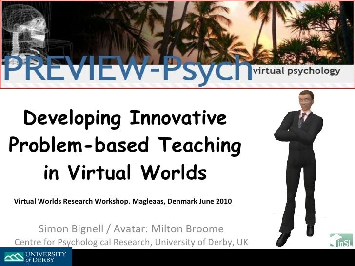 Developing Innovative Problem-based Teaching in Virtual Worlds Virtual Worlds Research Workshop. Magleaas, Denmark June 20...