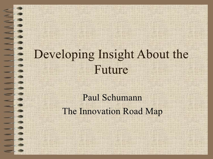 Developing Insight About the Future Paul Schumann The Innovation Road Map