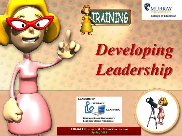 Developing                  LeadershipLIB 604 Libraries in the School Curriculum               Spring 2013