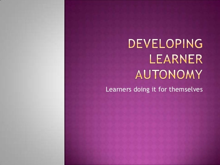 Developing Learner Autonomy<br />Learners doing it for themselves<br />