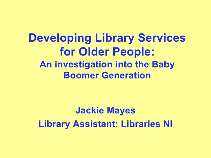 Developing Library Services for Older People: An investigation into the Baby Boomer Generation Jackie Mayes Library Assist...