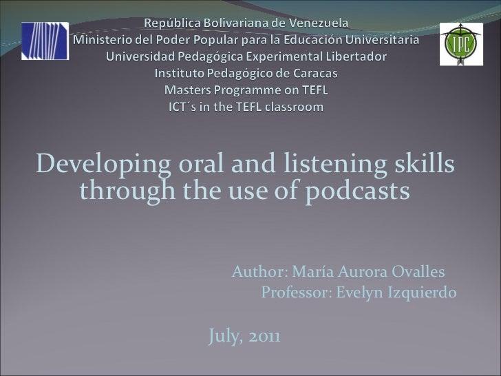 <ul><li>Developing oral and listening skills through the use of podcasts </li></ul><ul><li>Author: María Aurora Ovalles  <...
