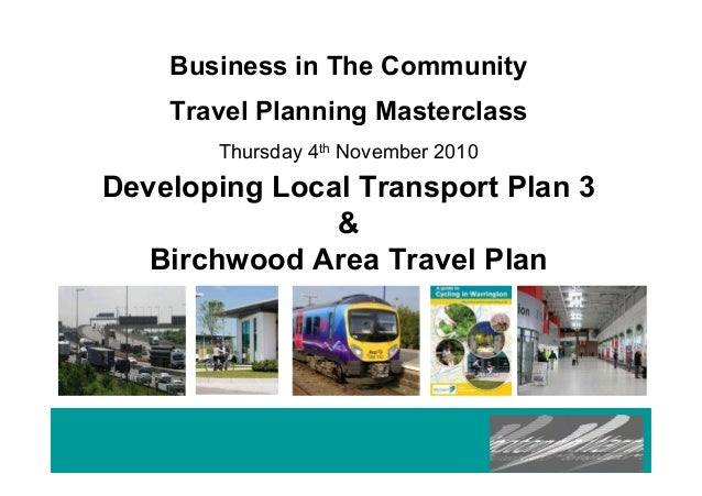 Business in The Community Travel Planning Masterclass Thursday 4th November 2010 Developing Local Transport Plan 3 & Birch...