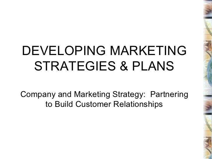 DEVELOPING MARKETING STRATEGIES & PLANS Company and Marketing Strategy:  Partnering to Build Customer Relationships