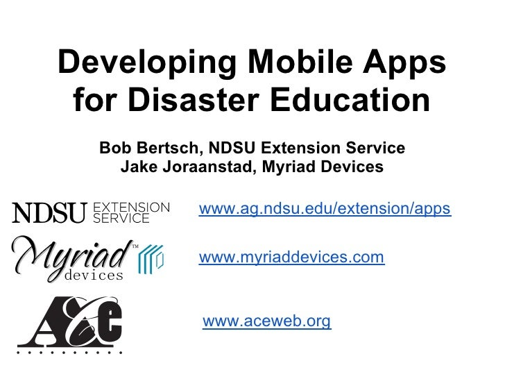 Developing Mobile Apps for Disaster Education  Bob Bertsch, NDSU Extension Service    Jake Joraanstad, Myriad Devices     ...