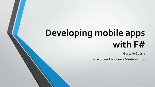 Developing mobile apps with F# Gustavo Guerra F#unctional Londoners Meetup Group