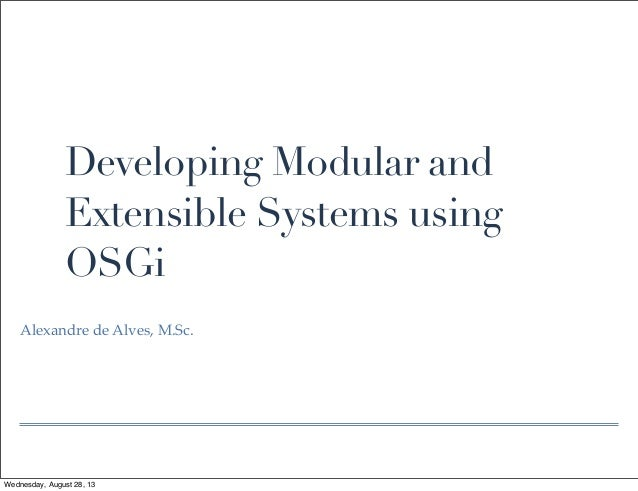 Developing Modular and Extensible Systems using OSGi Alexandre de Alves, M.Sc. Wednesday, August 28, 13