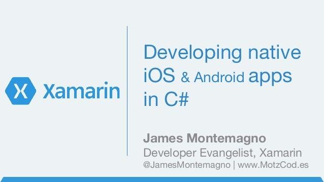 Developing native iOS & Android apps in C# James Montemagno Developer Evangelist, Xamarin @JamesMontemagno | www.MotzCod.es
