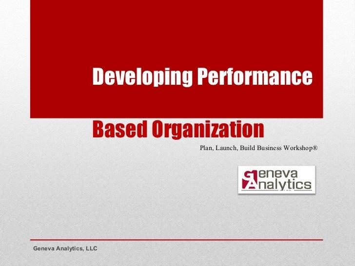 Developing Performance  Based Organization Geneva Analytics, LLC Plan, Launch, Build Business Workshop®