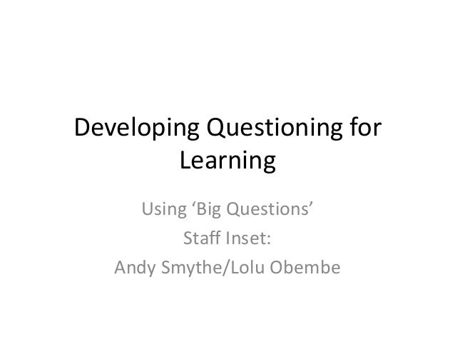 Developing Questioning for        Learning     Using 'Big Questions'          Staff Inset:   Andy Smythe/Lolu Obembe