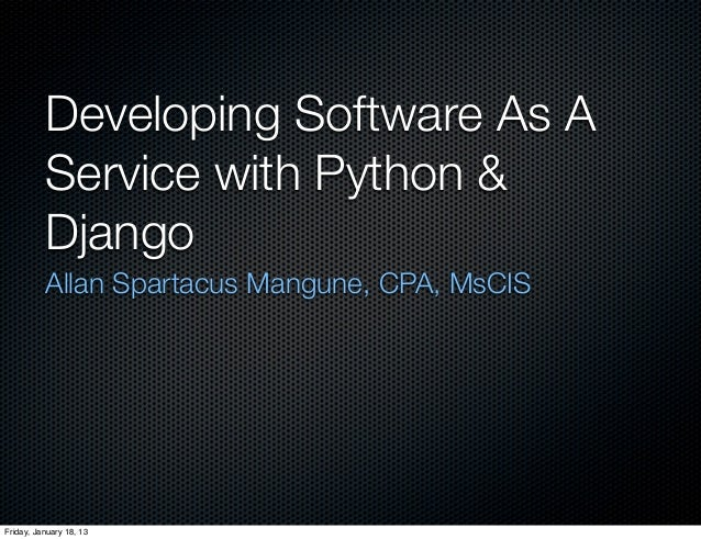 Developing Software As A          Service with Python &          Django          Allan Spartacus Mangune, CPA, MsCISFriday...