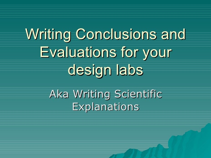 Writing Conclusions and Evaluations for your design labs Aka Writing Scientific Explanations