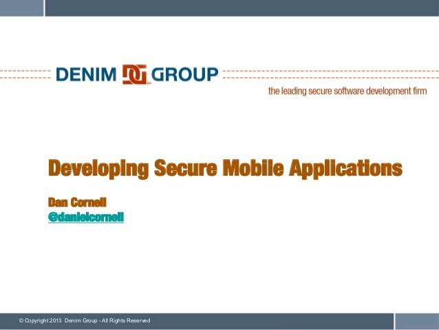 Developing Secure Mobile Applications!           !           Dan Cornell!           @danielcornell© Copyright 2013 Denim G...