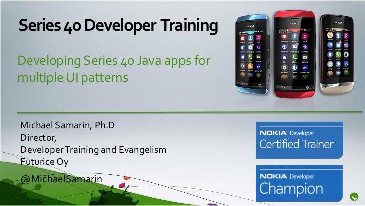Series 40 Developer TrainingDeveloping Series 40 Java apps formultiple UI patternsMichael Samarin, Ph.DDirector,Developer ...
