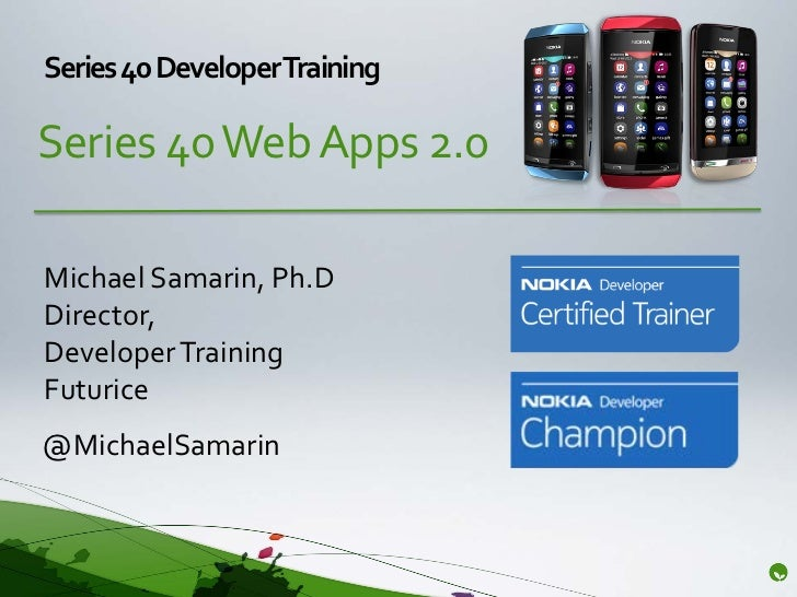 Series 40 DeveloperTrainingSeries 40 Web Apps 2.0Michael Samarin, Ph.DDirector,Developer TrainingFuturice@MichaelSamarin