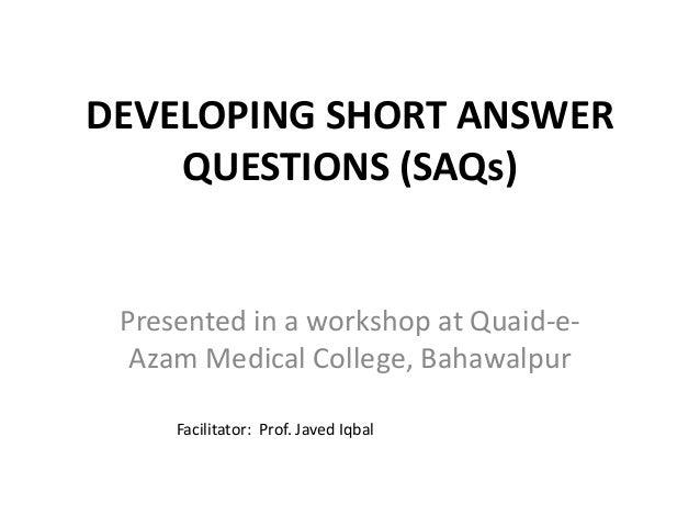 DEVELOPING SHORT ANSWER QUESTIONS (SAQs) Presented in a workshop at Quaid-e- Azam Medical College, Bahawalpur Facilitator:...