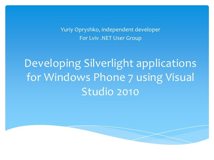 YuriyOpryshko, independent developer<br />For Lviv .NET User Group<br />Developing Silverlight applications for Windows Ph...