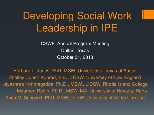 Developing Social Work Leadership in IPE CSWE Annual Program Meeting Dallas, Texas October 31, 2013 Barbara L. Jones, PhD,...