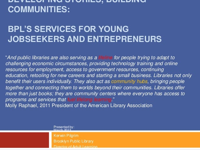 "DEVELOPING STORIES, BUILDING COMMUNITIES: BPL'S SERVICES FOR YOUNG JOBSEEKERS AND ENTREPRENEURS""And public libraries are a..."